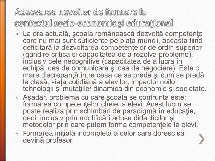 La ora actuală, şcoala românească dezvoltă competenţe  care nu mai sunt suficiente pe piaţa muncii, aceasta fiind deficitară la dezvoltarea competenţelor de ordin superior (gândire critică şi capacitatea de a rezolva probleme), inclusiv cele necognitive (capacitatea de a lucra în echipă, cea de comunicare şi cea de negociere). Este o mare discrepanţă între ceea ce se predă şi cum se predă la clasă, viaţa cotidiană a elevilor, impactul noilor tehnologii şi mutaţiile/ dinamica din economie şi societate