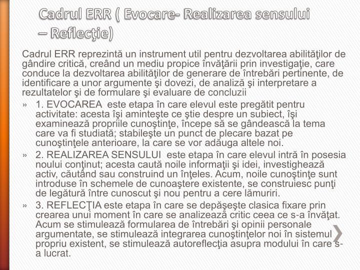 Cadrul ERR reprezintă un instrument util pentru dezvoltarea abilităţilor de gândire critică, creând un mediu propice învăţării prin investigaţie, care conduce la dezvoltarea abilităţilor de generare de întrebări pertinente, de identificare a unor argumente şi dovezi, de analiză şi interpretare a rezultatelor şi de formulare şi evaluare de