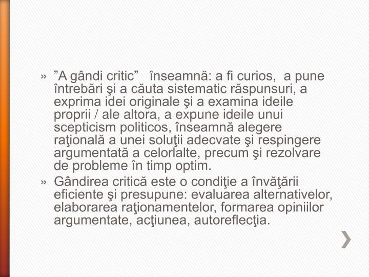 """""""A gândi critic""""   înseamnă: a fi curios,  a pune întrebări şi a căuta sistematic răspunsuri, a exprima idei originale şi a examina ideile proprii / ale altora, a expune ideile unui scepticism politicos, înseamnă alegere raţională a unei soluţii adecvate şi respingere argumentată a celorlalte, precum şi rezolvare de probleme în timp optim."""