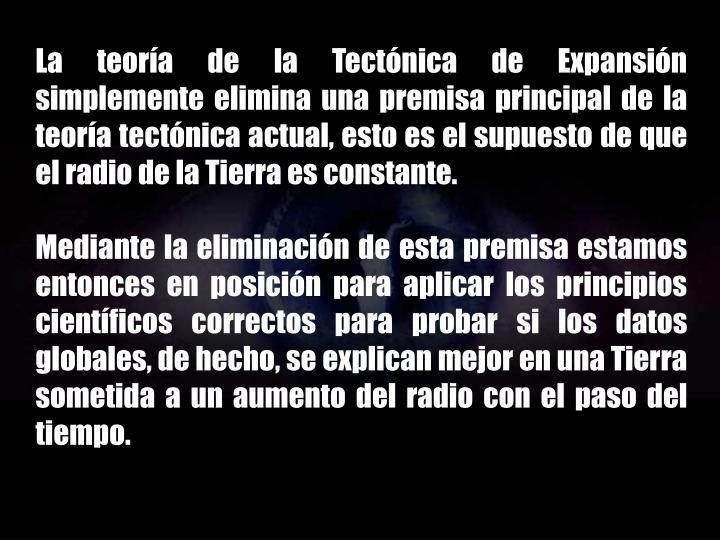 La teoría de la Tectónica de Expansión simplemente elimina una premisa principal de la teoría tectónica actual, esto es el supuesto de que el radio de la Tierra es constante.