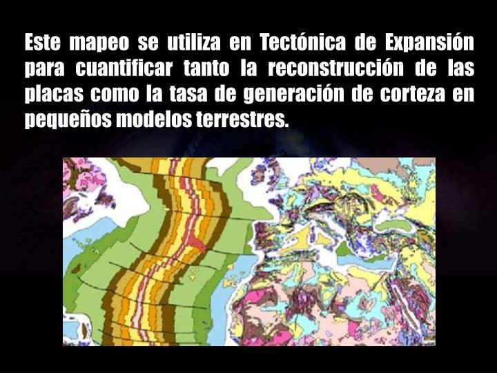 Este mapeo se utiliza en Tectónica de Expansión para cuantificar tanto la reconstrucción de las placas como la tasa de generación de corteza en pequeños modelos terrestres.