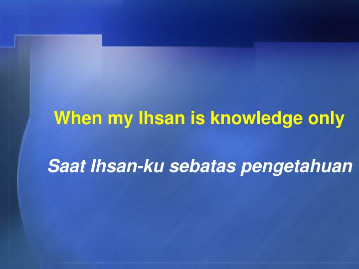 When my Ihsan is knowledge only
