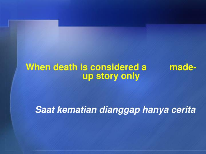 When death is considered a         made-up story only