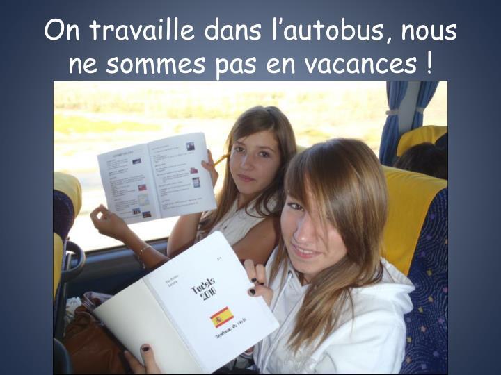 On travaille dans l'autobus, nous ne sommes pas en vacances !