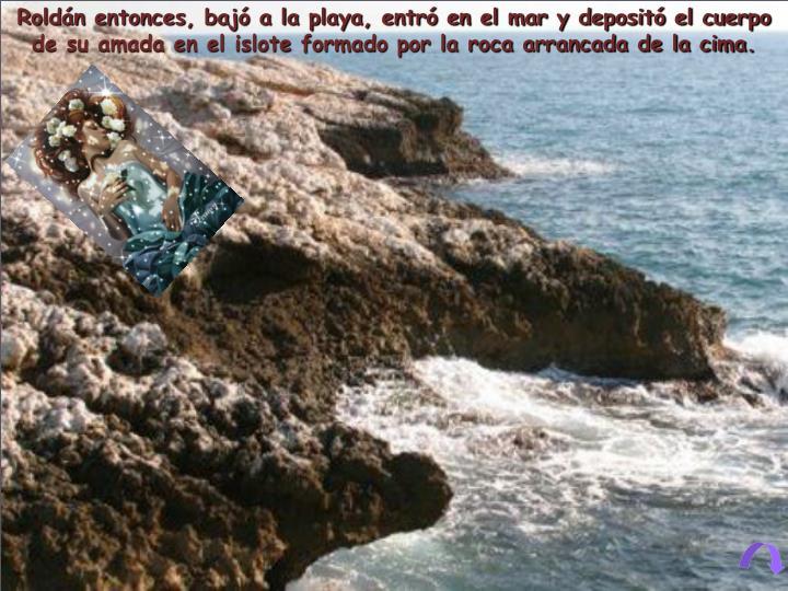 Roldán entonces, bajó a la playa, entró en el mar y depositó el cuerpo de su amada en el islote formado por la roca arrancada de la cima.