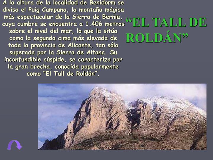 """A la altura de la localidad de Benidorm se divisa el Puig Campana, la montaña mágica más espectacular de la Sierra de Bernia, cuya cumbre se encuentra a 1.406 metros sobre el nivel del mar, lo que la sitúa como la segunda cima más elevada de toda la provincia de Alicante, tan sólo superada por la Sierra de Aitana. Su inconfundible cúspide, se caracteriza por la gran brecha, conocida popularmente como """"El Tall de Roldán"""","""