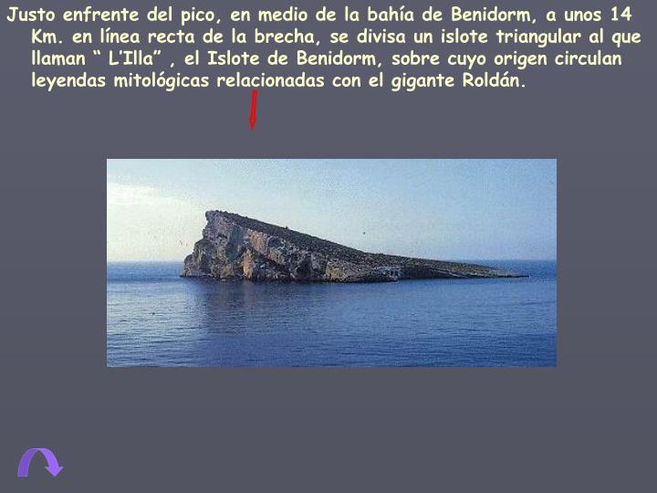 """Justo enfrente del pico, en medio de la bahía de Benidorm, a unos 14 Km. en línea recta de la brecha, se divisa un islote triangular al que llaman """" L'Illa"""" , el Islote de Benidorm, sobre cuyo origen circulan leyendas mitológicas relacionadas con el gigante Roldán."""