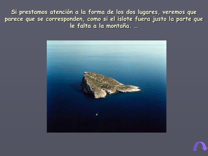 Si prestamos atención a la forma de los dos lugares, veremos que parece que se corresponden, como si el islote fuera justo la parte que le falta a la montaña. …