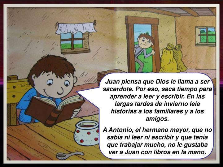 Juan piensa que Dios le llama a ser sacerdote. Por eso, saca tiempo para aprender a leer y escribir. En las largas tardes de invierno leía historias a los familiares y a los amigos.