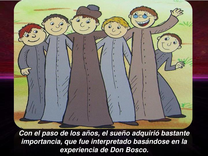 Con el paso de los años, el sueño adquirió bastante importancia, que fue interpretado basándose en la experiencia de Don Bosco.