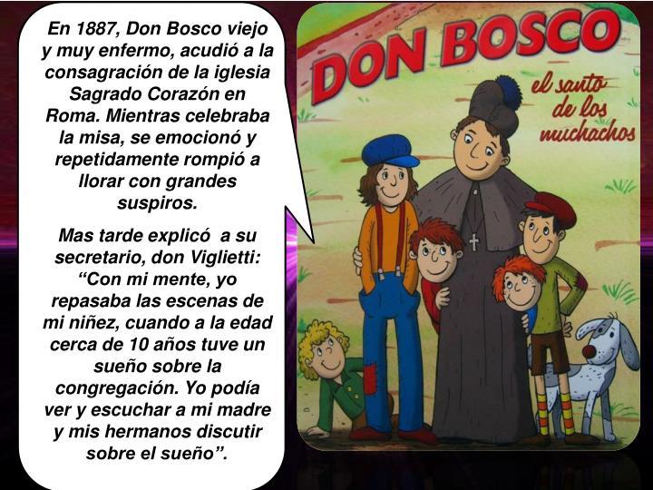 En 1887, Don Bosco viejo y muy enfermo, acudió a la consagración de la iglesia Sagrado Corazón en Roma. Mientras celebraba la misa, se emocionó y repetidamente rompió a llorar con grandes suspiros.