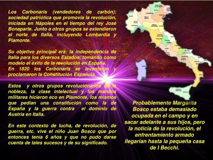 Los Carbonaris (vendedores de carbón): sociedad patriótica que promovía la revolución, iniciada en Nápoles en el tiempo del rey José Bonaparte. Junto a otros grupos se extendieron al norte de Italia, incluyendo Lombardía y Piamonte.