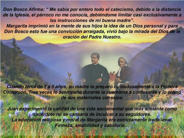 """Don Bosco Afirma: """" Me sabia por entero todo el catecismo, debido a la distancia de la Iglesia, el párroco no me conocía, debiéndome limitar casi exclusivamente a las instrucciones de mi buena madre""""."""