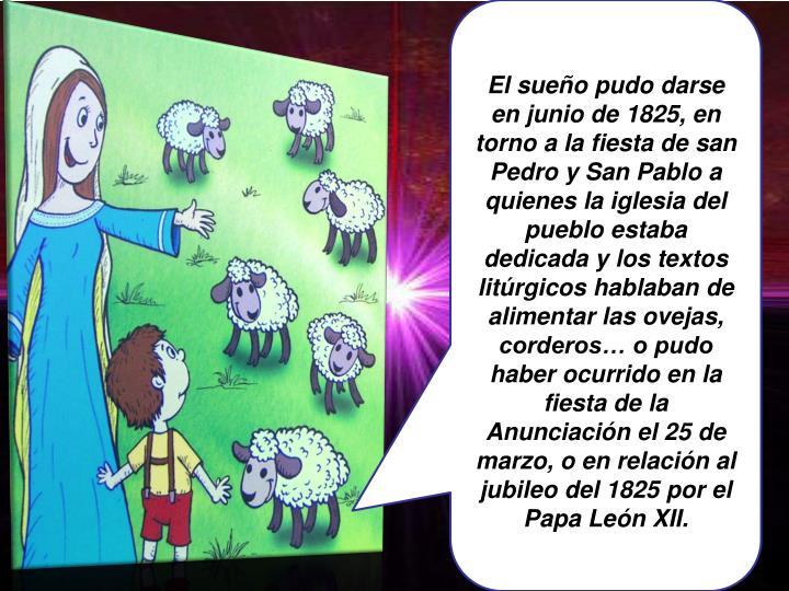 El sueño pudo darse en junio de 1825, en torno a la fiesta de san Pedro y San Pablo a quienes la iglesia del pueblo estaba dedicada y los textos litúrgicos hablaban de alimentar las ovejas, corderos… o pudo haber ocurrido en la fiesta de la Anunciación el 25 de marzo, o en relación al jubileo del 1825 por el Papa León XII.