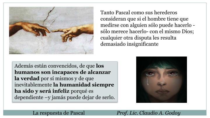 Tanto Pascal como sus herederos consideran que si el hombre tiene que medirse con alguien sólo puede hacerlo -sólo merece hacerlo- con el mismo Dios; cualquier otra disputa les resulta demasiado insignificante
