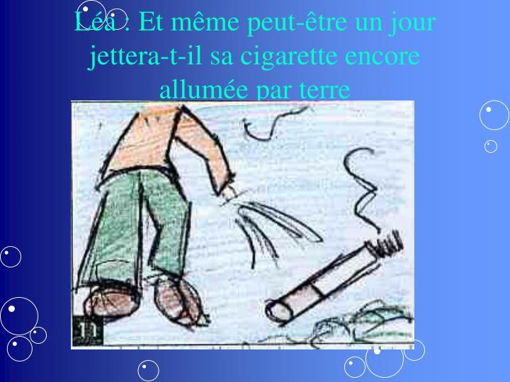 Léa : Et même peut-être un jour jettera-t-il sa cigarette encore allumée par terre