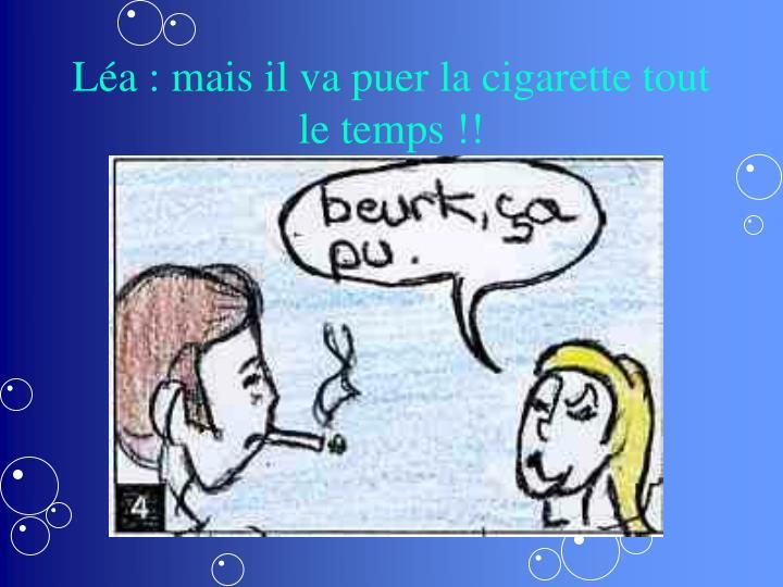 Léa : mais il va puer la cigarette tout le temps !!