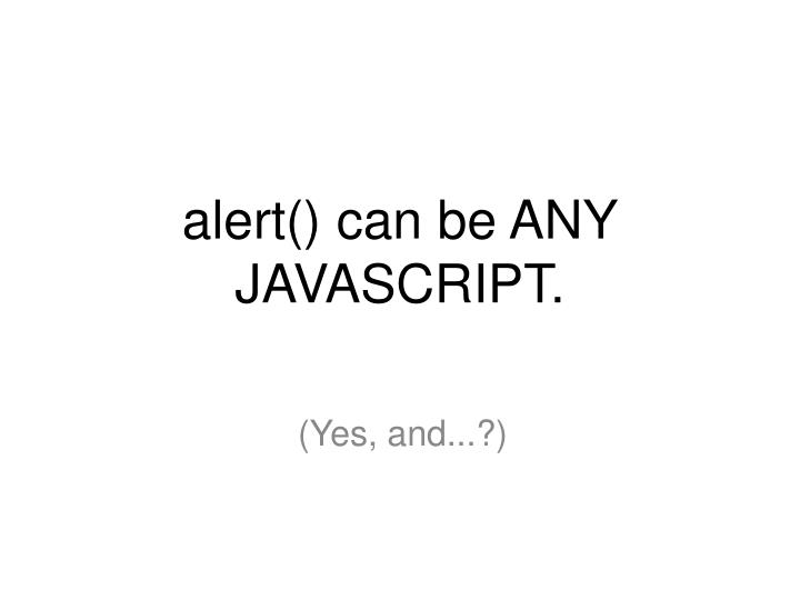 alert() can be ANY JAVASCRIPT.
