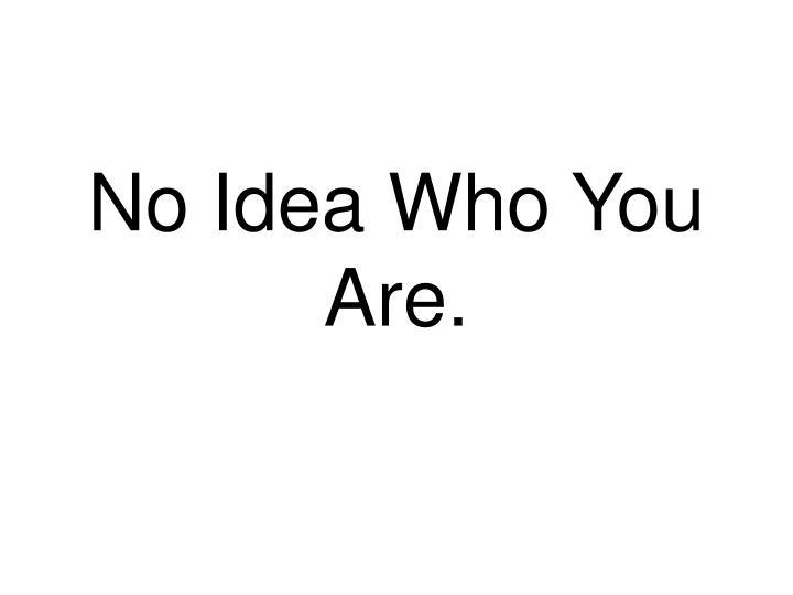 No Idea Who You Are.