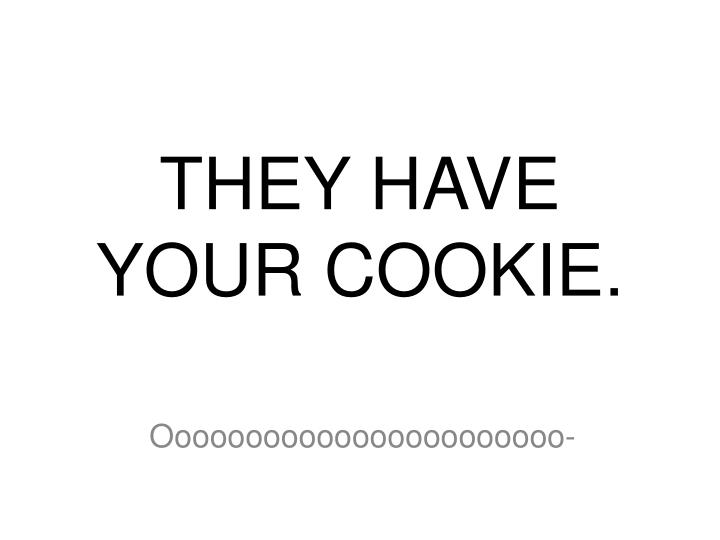 THEY HAVE YOUR COOKIE.