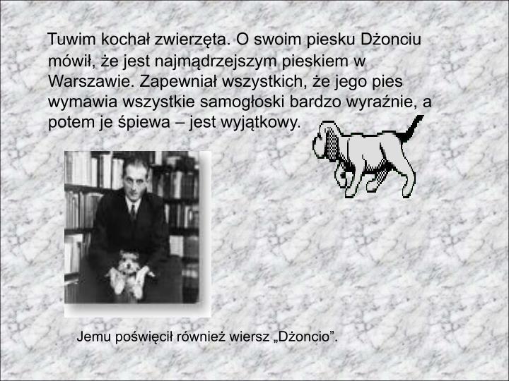 Tuwim kochał zwierzęta. O swoim piesku Dżonciu mówił, że jest najmądrzejszym pieskiem w Warszawie. Zapewniał wszystkich, że jego pies wymawia wszystkie samogłoski bardzo wyraźnie, a potem je śpiewa – jest wyjątkowy.