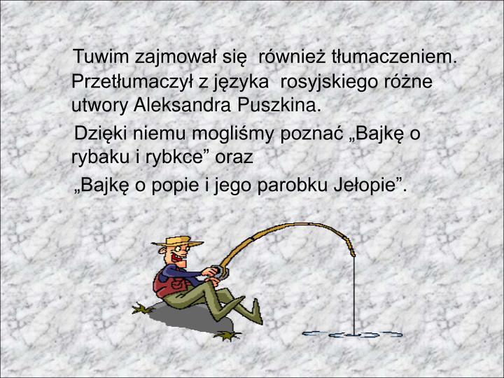 Tuwim zajmował się  również tłumaczeniem. Przetłumaczył z języka  rosyjskiego różne utwory Aleksandra Puszkina.