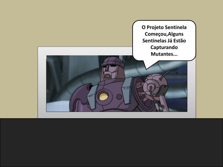 O Projeto Sentinela Começou,Alguns Sentinelas Já Estão Capturando Mutantes...