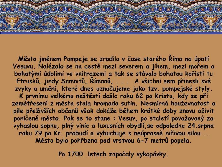 Msto jmnem Pompeje se zrodilo vase starho ma na pat Vesuvu. Nalzalo se na cest mezi severem a jihem, mezi moem a bohatmi dolmi ve vnitrozem a tak se stvalo bohatou koist tu Etrusk, jindy Samnit, man, . . .  A vichni sem pinesli sv zvyky a umn, kter dnes oznaujeme jako tzv. pompejsk styly. Kprvnmu velkmu netst dolo roku 62 po Kristu, kdy se pi zemtesen zmsta stala hromada sutin. Nesmrn houevnatost a ple peivch oban vak doke bhem krtk doby znovu oivit ponien msto. Pak se to stane : Vesuv, po stalet povaovan za vyhaslou sopku, pln vinic a luxusnch obydl,se odpoledne 24.srpna roku 79 po Kr. probud a vybuchuje sneprosn niivou silou