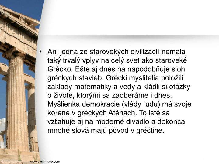 Ani jedna zo starovekých civilizácií nemala taký trvalý vplyv na celý svet ako staroveké Grécko. Ešte aj dnes na napodobňuje sloh gréckych stavieb. Grécki myslitelia položili základy matematiky a vedy a kládli si otázky o živote, ktorými sa zaoberáme i dnes. Myšlienka demokracie (vlády ľudu) má svoje korene v gréckych Aténach. To isté sa vzťahuje aj na moderné divadlo a dokonca mnohé slová majú pôvod v gréčtine.