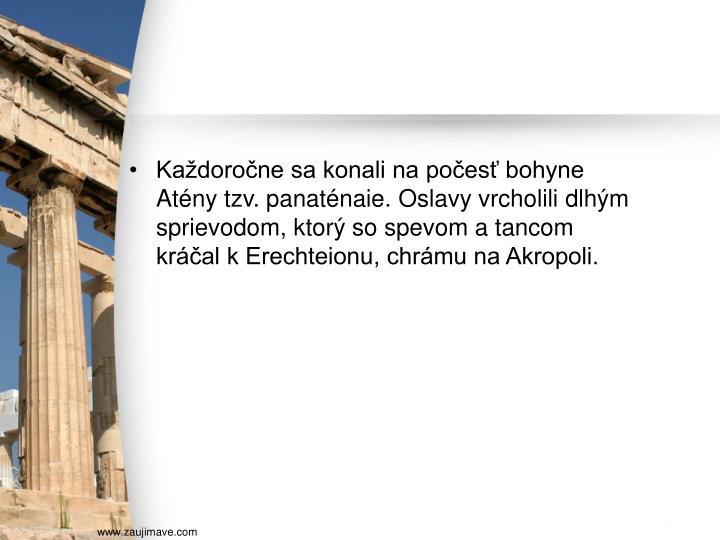 Každoročne sa konali na počesť bohyne Atény tzv. panaténaie. Oslavy vrcholili dlhým sprievodom, ktorý so spevom a tancom kráčal k Erechteionu, chrámu na Akropoli.