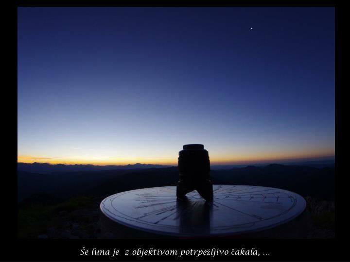 Še luna je  z objektivom potrpežljivo čakala, …