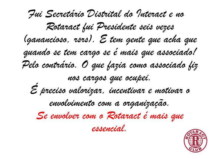 Fui Secretário Distrital do Interact e no Rotaract fui Presidente seis vezes (ganancioso,