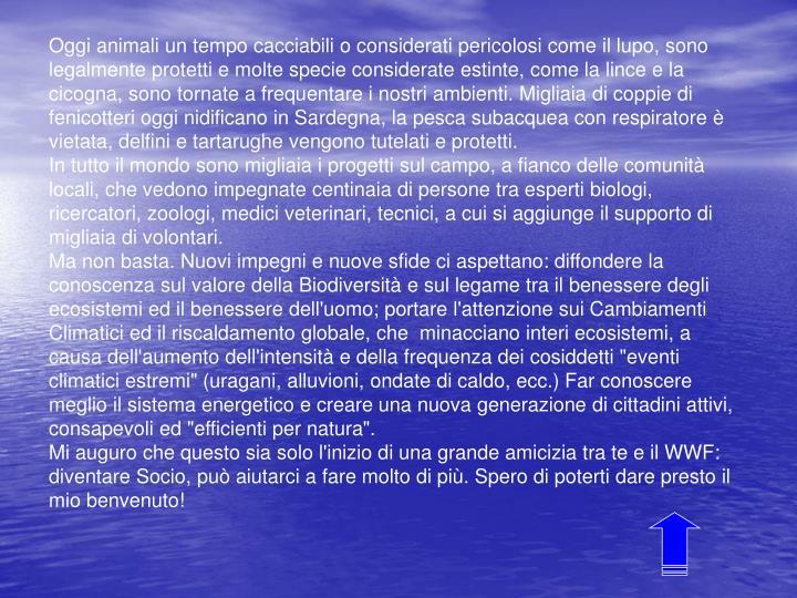 Oggi animali un tempo cacciabili o considerati pericolosi come il lupo, sono legalmente protetti e molte specie considerate estinte, come la lince e la cicogna, sono tornate a frequentare i nostri ambienti. Migliaia di coppie di fenicotteri oggi nidificano in Sardegna, la pesca subacquea con respiratore è vietata, delfini e tartarughe vengono tutelati e protetti.