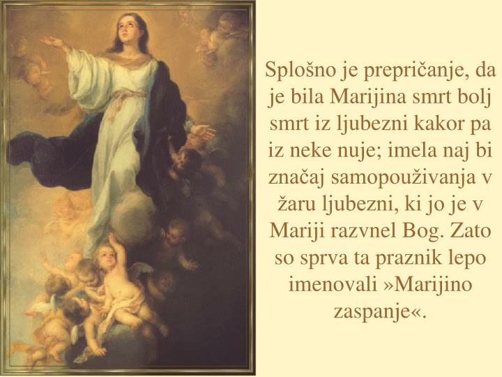 Splošno je prepričanje, da je bila Marijina smrt bolj smrt iz ljubezni kakor pa iz neke nuje; imela naj bi značaj samopouživanja v žaru ljubezni, ki jo je v Mariji razvnel Bog. Zato so sprva ta praznik lepo imenovali »Marijino zaspanje«.