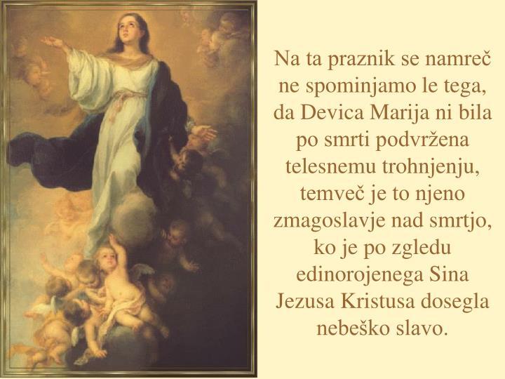 Na ta praznik se namreč ne spominjamo le tega, da Devica Marija ni bila po smrti podvržena telesnemu trohnjenju, temveč je to njeno zmagoslavje nad smrtjo, ko je po zgledu edinorojenega Sina Jezusa Kristusa dosegla nebeško slavo.