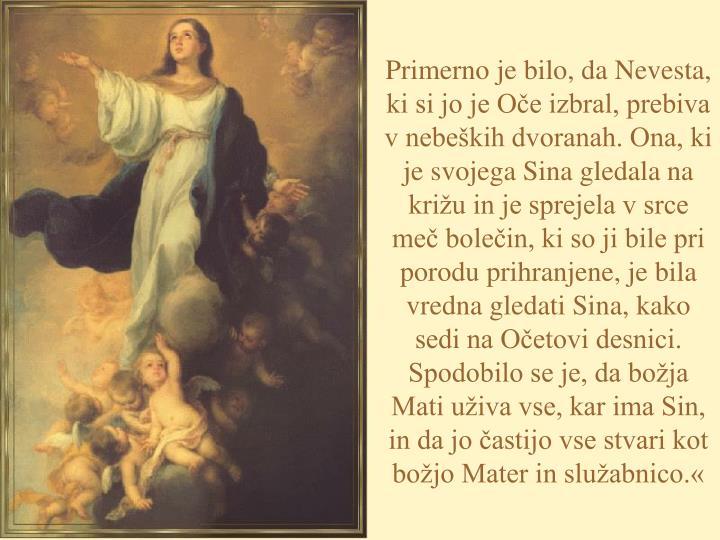 Primerno je bilo, da Nevesta, ki si jo je Oče izbral, prebiva v nebeških dvoranah. Ona, ki je svojega Sina gledala na križu in je sprejela v srce meč bolečin, ki so ji bile pri porodu prihranjene, je bila vredna gledati Sina, kako sedi na Očetovi desnici. Spodobilo se je, da božja Mati uživa vse, kar ima Sin, in da jo častijo vse stvari kot božjo Mater in služabnico.«