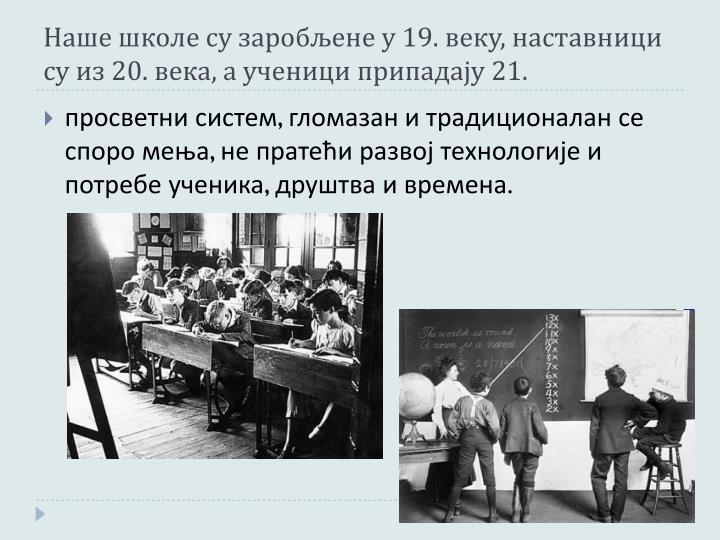 Наше школе су заробљене у 19. веку, наставници су из 20. века, а ученици припадају 21.