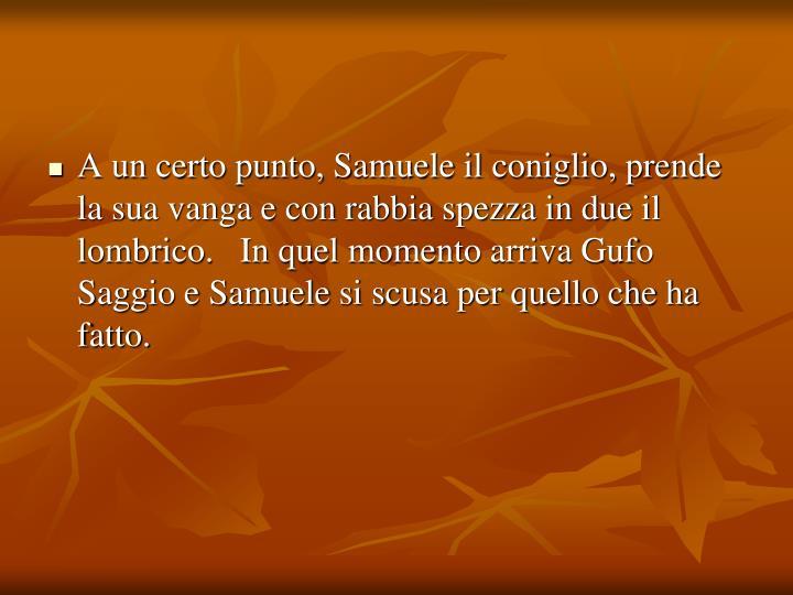 A un certo punto, Samuele il coniglio, prende la sua vanga e con rabbia spezza in due il lombrico.   In quel momento arriva Gufo Saggio e Samuele si scusa per quello che ha fatto.