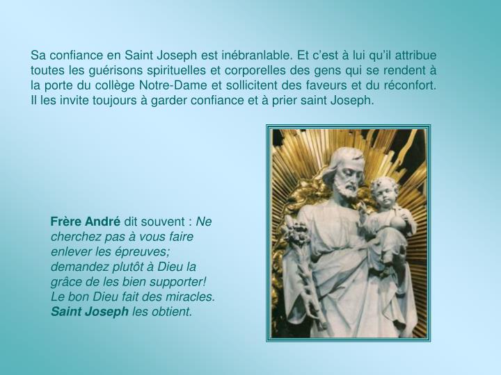 Sa confiance en Saint Joseph est inébranlable. Et c'est à lui qu'il attribue toutes les guérisons spirituelles et corporelles des gens qui se rendent à la porte du collège Notre-Dame et sollicitent des faveurs et du réconfort. Il les invite toujours à garder confiance et à prier saint Joseph.