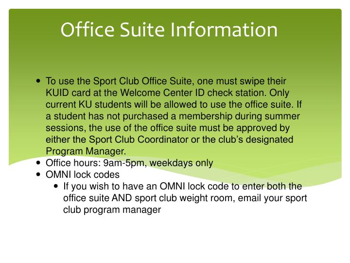 To use the Sport Club Office Suite, one must swipe their KUID card at the Welcome Center ID check station. Only current KU students will be allowed to use the office suite. If a student has not purchased a membership during summer sessions, the use of the office suite must be approved by either the Sport Club Coordinator or the club's designated Program Manager.