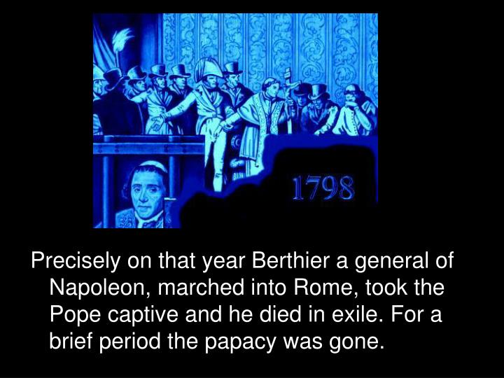 Precisely on that year Berthier a general of Napoleon, marched into Rome, took the Pope captive and he died in exile. For a brief period the papacy was gone.