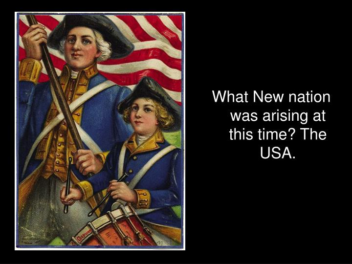What New nation was arising at this time? The USA.