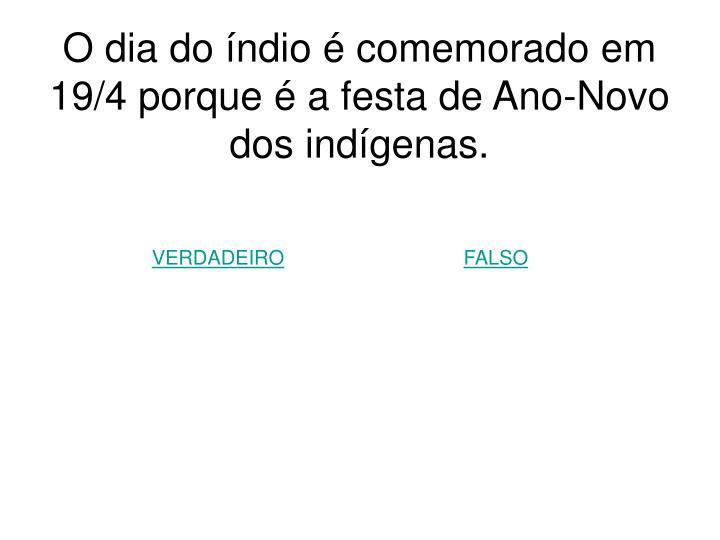 O dia do índio é comemorado em 19/4 porque é a festa de Ano-Novo dos indígenas.