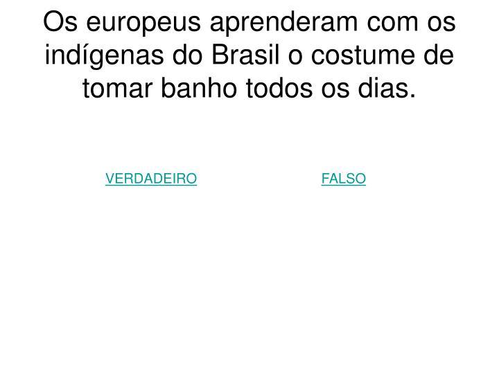 Os europeus aprenderam com os indígenas do Brasil o costume de tomar banho todos os dias.