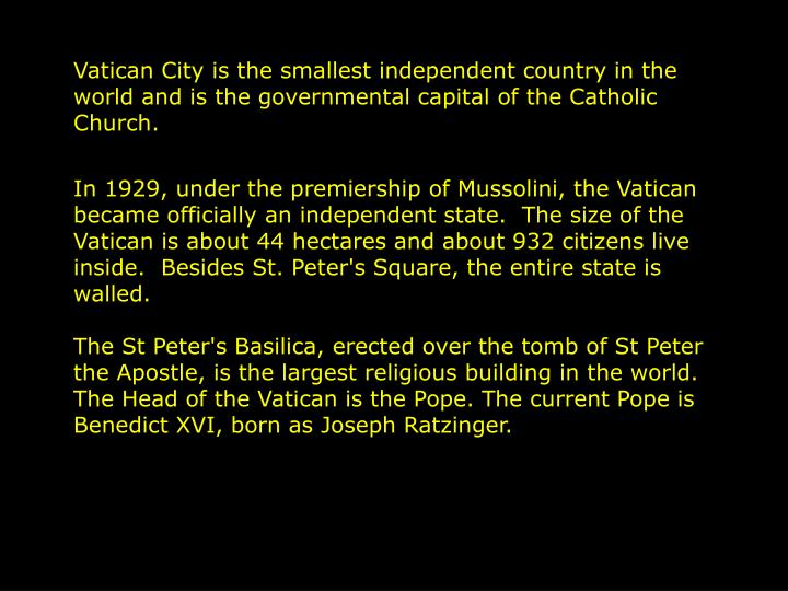 Vatican City is the smallest independent country in the world and is the governmental capital of the...
