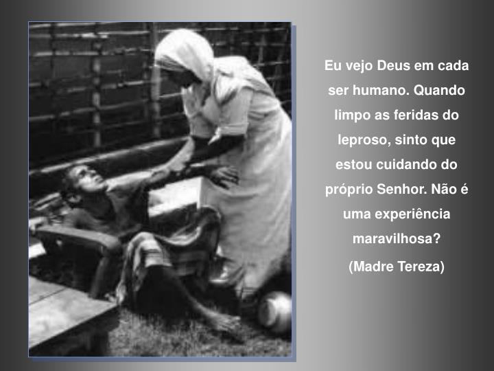 Eu vejo Deus em cada ser humano. Quando limpo as feridas do leproso, sinto que estou cuidando do prprio Senhor.