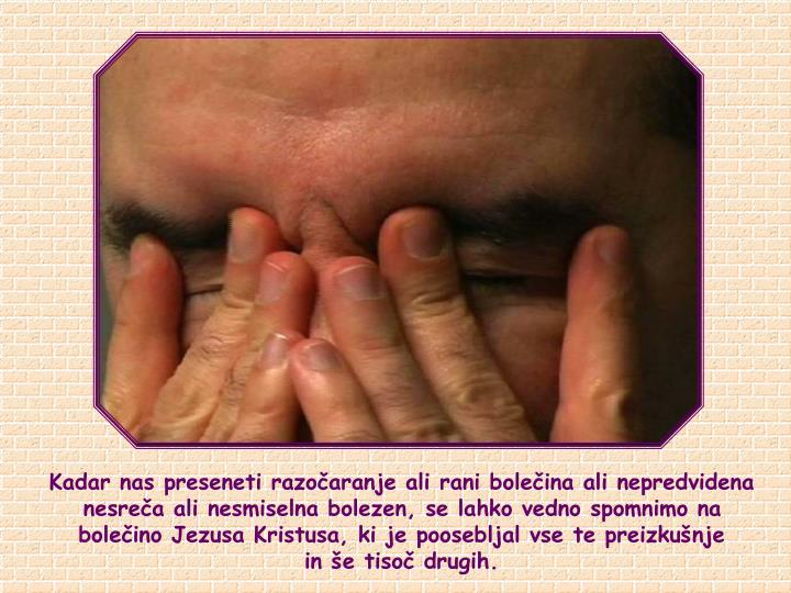 Kadar nas preseneti razoaranje ali rani boleina ali nepredvidena nesrea ali nesmiselna bolezen, se lahko vedno spomnimo na boleino Jezusa Kristusa, ki je poosebljal vse te preizkunje      in e tiso drugih.