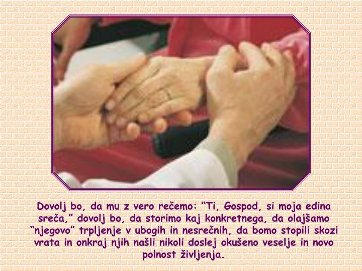 """Dovolj bo, da mu z vero rečemo: """"Ti, Gospod, si moja edina sreča,"""" dovolj bo, da storimo kaj konkretnega, da olajšamo """"njegovo"""" trpljenje v ubogih in nesrečnih, da bomo stopili skozi vrata in onkraj njih našli nikoli doslej okušeno veselje in novo polnost življenja."""