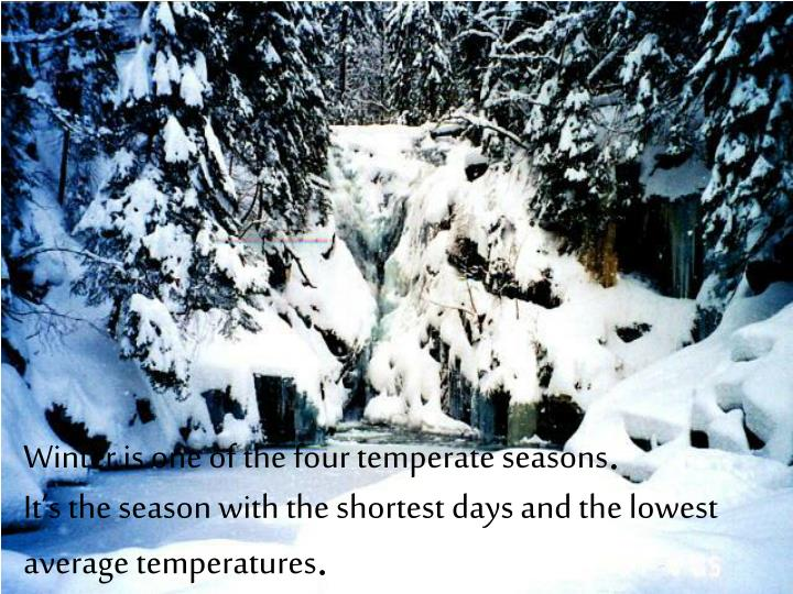 Winter is one of the four temperate seasons