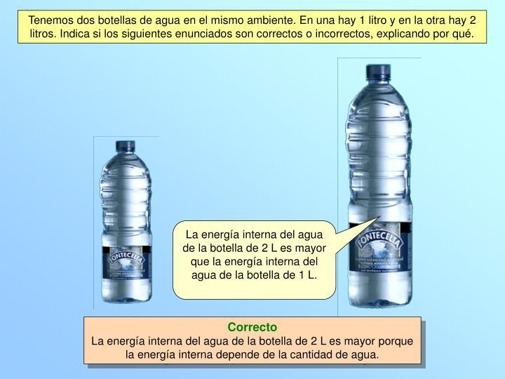 Tenemos dos botellas de agua en el mismo ambiente. En una hay 1 litro y en la otra hay 2 litros. Indica si los siguientes enunciados son correctos o incorrectos, explicando por qué.